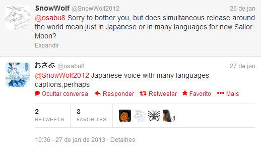 SNOWWOLF: Desculpe incomodá-lo, mas lançamento simultâneo ao redor do mundo quer dizer somente em japonês ou em várias línguas para o novo Sailor Moon?          OSABU: Vozes em japonês com legendas em várias línguas, talvez.